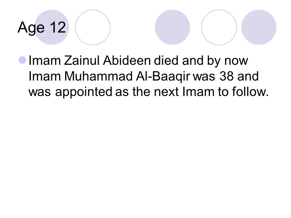 Age 12 Imam Zainul Abideen died and by now Imam Muhammad Al-Baaqir was 38 and was appointed as the next Imam to follow.