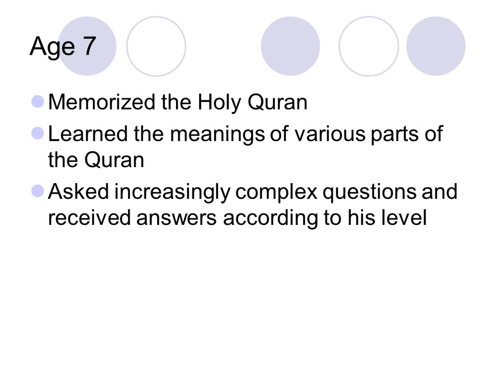 Age 7 Memorized the Holy Quran Learned the meanings of various parts of the Quran Asked increasingly complex questions and received answers according