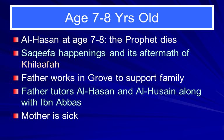 Age 7-8 Yrs Old Al-Hasan at age 7-8: the Prophet dies Saqeefa happenings and its aftermath of Khilaafah Father works in Grove to support family Father