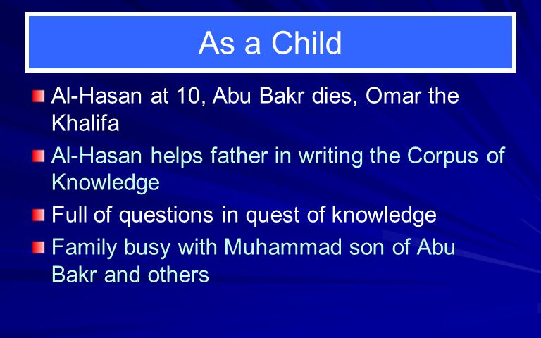 As a Child Al-Hasan at 10, Abu Bakr dies, Omar the Khalifa Al-Hasan helps father in writing the Corpus of Knowledge Full of questions in quest of know