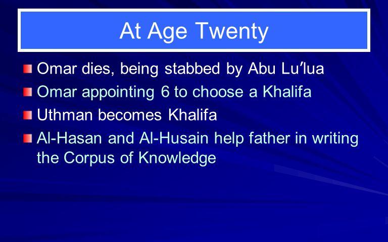 At Age Twenty Omar dies, being stabbed by Abu Lu ' lua Omar appointing 6 to choose a Khalifa Uthman becomes Khalifa Al-Hasan and Al-Husain help father