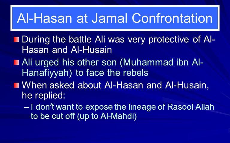 Al-Hasan at Jamal Confrontation During the battle Ali was very protective of Al- Hasan and Al-Husain Ali urged his other son (Muhammad ibn Al- Hanafiy