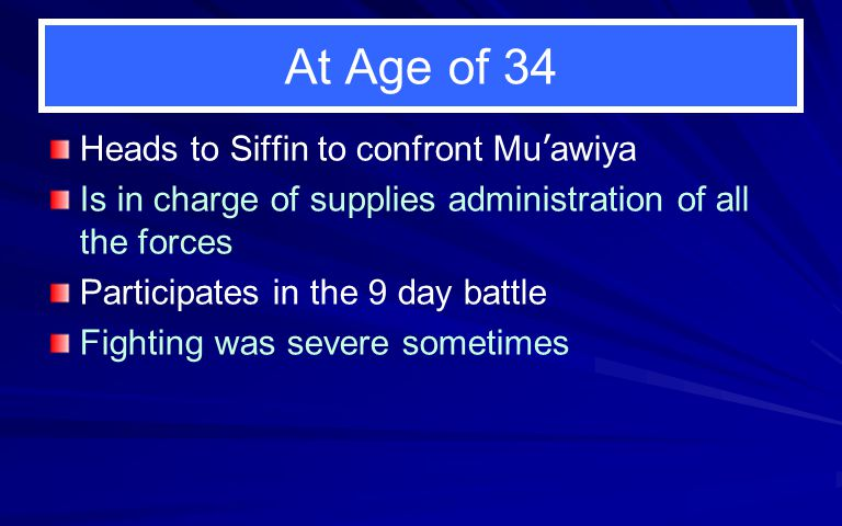 At Age of 34 Heads to Siffin to confront Mu ' awiya Is in charge of supplies administration of all the forces Participates in the 9 day battle Fightin