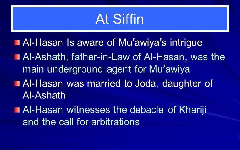 At Siffin Al-Hasan Is aware of Mu ' awiya ' s intrigue Al-Ashath, father-in-Law of Al-Hasan, was the main underground agent for Mu ' awiya Al-Hasan wa