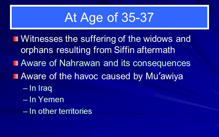 At Age of 35-37 Witnesses the suffering of the widows and orphans resulting from Siffin aftermath Aware of Nahrawan and its consequences Aware of the