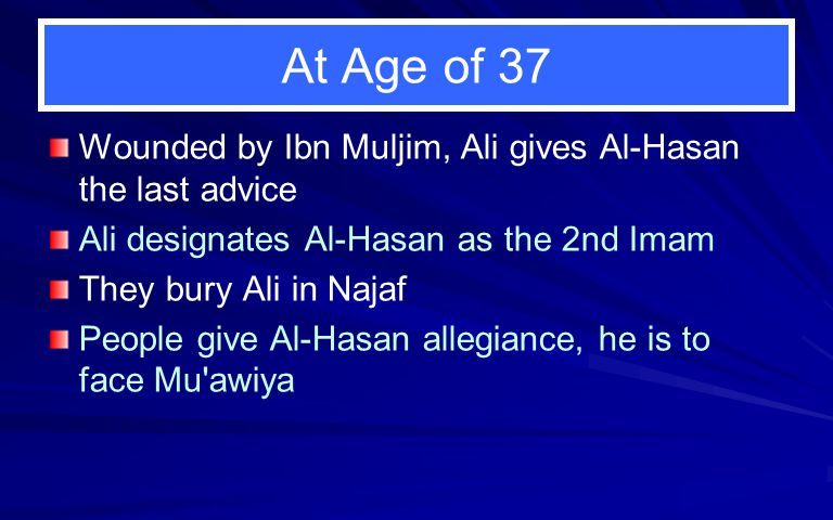 At Age of 37 Wounded by Ibn Muljim, Ali gives Al-Hasan the last advice Ali designates Al-Hasan as the 2nd Imam They bury Ali in Najaf People give Al-H