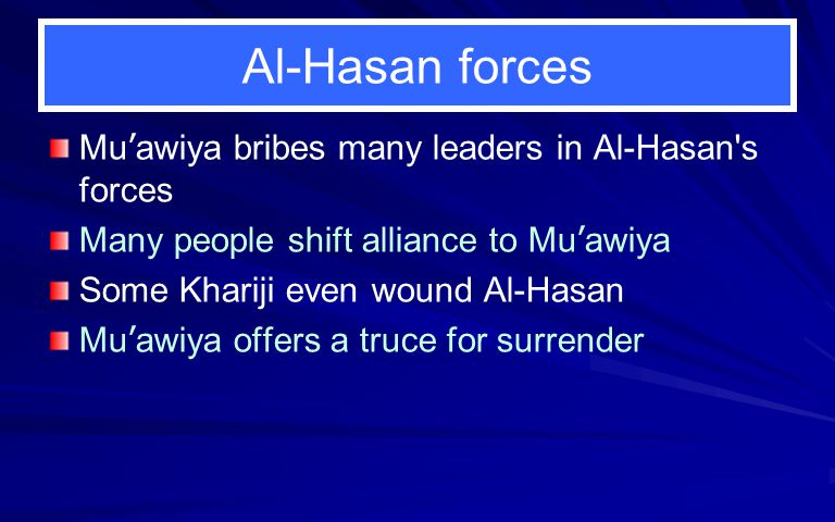 Al-Hasan forces Mu ' awiya bribes many leaders in Al-Hasan's forces Many people shift alliance to Mu ' awiya Some Khariji even wound Al-Hasan Mu ' awi
