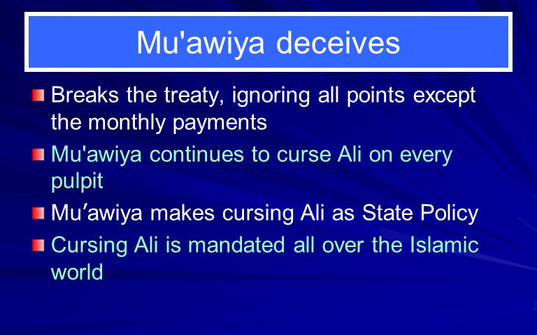 Mu'awiya deceives Breaks the treaty, ignoring all points except the monthly payments Mu'awiya continues to curse Ali on every pulpit Mu ' awiya makes