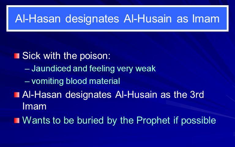 Al-Hasan designates Al-Husain as Imam Sick with the poison: – –Jaundiced and feeling very weak – –vomiting blood material Al-Hasan designates Al-Husai
