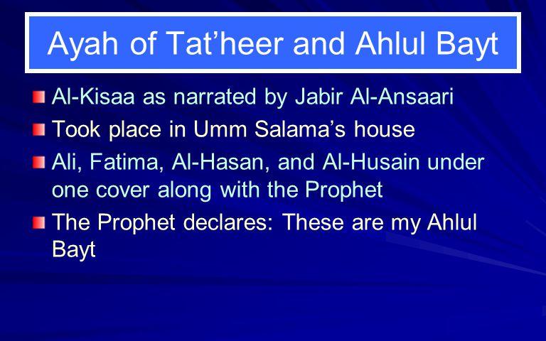 Ayah of Tat'heer and Ahlul Bayt Al-Kisaa as narrated by Jabir Al-Ansaari Took place in Umm Salama's house Ali, Fatima, Al-Hasan, and Al-Husain under o