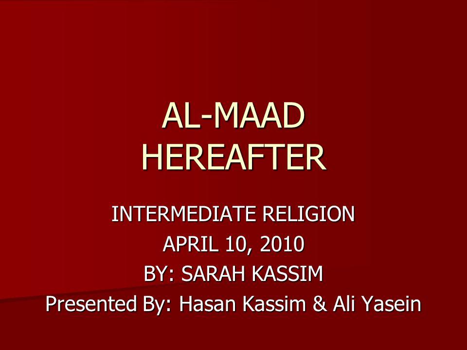 AL-MAAD HEREAFTER INTERMEDIATE RELIGION APRIL 10, 2010 BY: SARAH KASSIM Presented By: Hasan Kassim & Ali Yasein