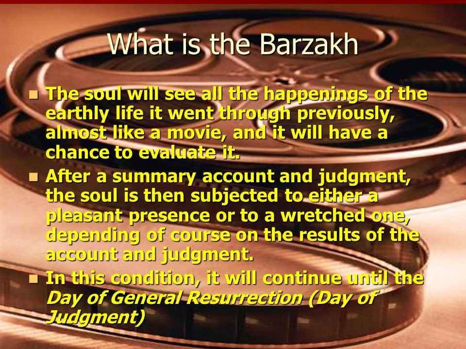 What is the Barzakh The soul will see all the happenings of the earthly life it went through previously, almost like a movie, and it will have a chance to evaluate it.