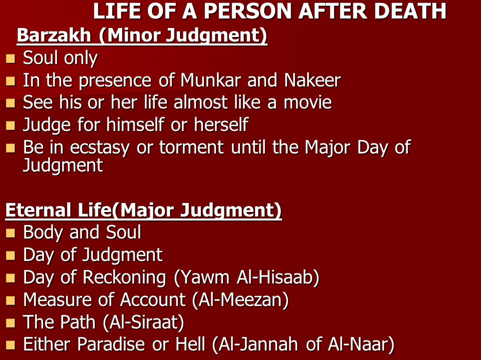LIFE OF A PERSON AFTER DEATH LIFE OF A PERSON AFTER DEATH Barzakh (Minor Judgment) Barzakh (Minor Judgment) Soul only Soul only In the presence of Munkar and Nakeer In the presence of Munkar and Nakeer See his or her life almost like a movie See his or her life almost like a movie Judge for himself or herself Judge for himself or herself Be in ecstasy or torment until the Major Day of Judgment Be in ecstasy or torment until the Major Day of Judgment Eternal Life(Major Judgment) Body and Soul Body and Soul Day of Judgment Day of Judgment Day of Reckoning (Yawm Al-Hisaab) Day of Reckoning (Yawm Al-Hisaab) Measure of Account (Al-Meezan) Measure of Account (Al-Meezan) The Path (Al-Siraat) The Path (Al-Siraat) Either Paradise or Hell (Al-Jannah of Al-Naar) Either Paradise or Hell (Al-Jannah of Al-Naar)