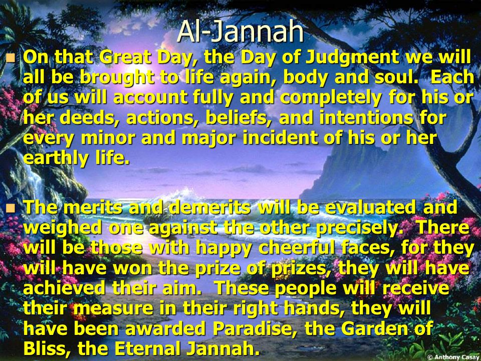 Al-Jannah On that Great Day, the Day of Judgment we will all be brought to life again, body and soul.