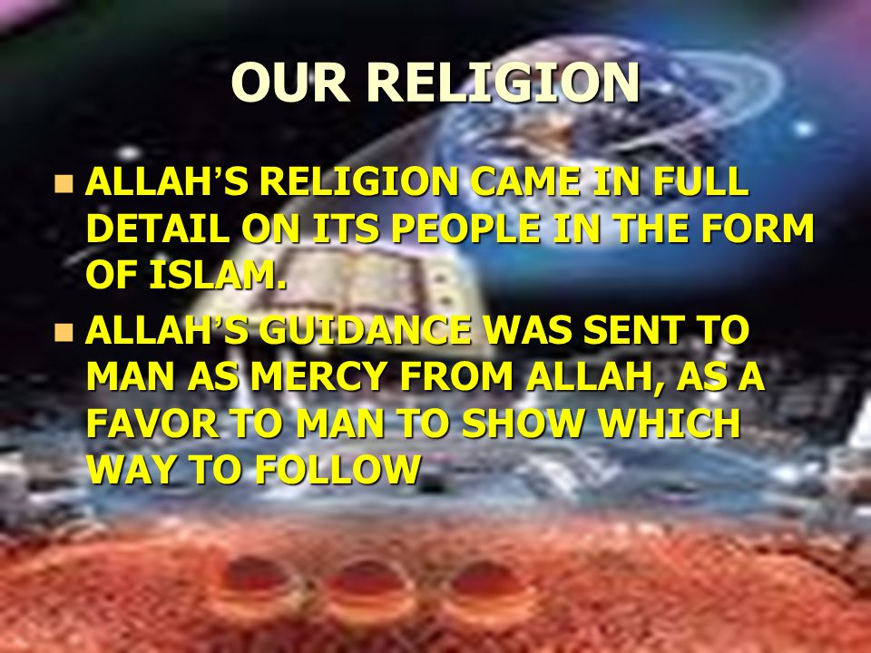 OUR RELIGION ALLAH ' S RELIGION CAME IN FULL DETAIL ON ITS PEOPLE IN THE FORM OF ISLAM.