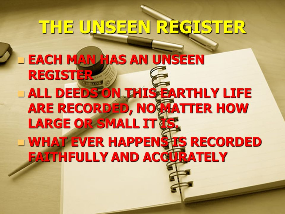 THE UNSEEN REGISTER EACH MAN HAS AN UNSEEN REGISTER EACH MAN HAS AN UNSEEN REGISTER ALL DEEDS ON THIS EARTHLY LIFE ARE RECORDED, NO MATTER HOW LARGE OR SMALL IT IS.