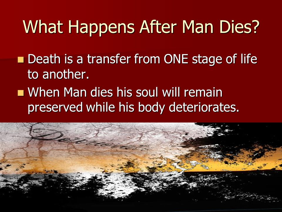 What Happens After Man Dies. Death is a transfer from ONE stage of life to another.