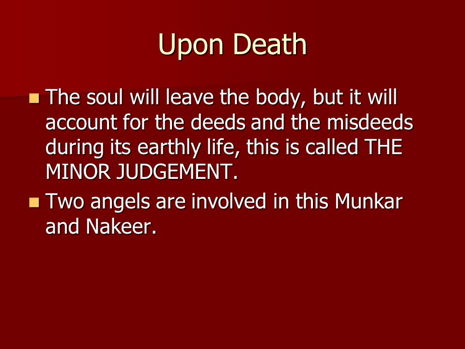 Upon Death The soul will leave the body, but it will account for the deeds and the misdeeds during its earthly life, this is called THE MINOR JUDGEMENT.