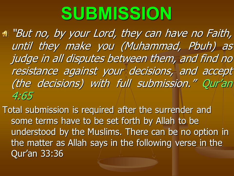 SURRENDERThis is explicitly understood as God the Almighty says in the Qur'an 3:19 3:19 : Truly, the Way of Life (religion) that is acceptable with Allah is Islam (Submission).