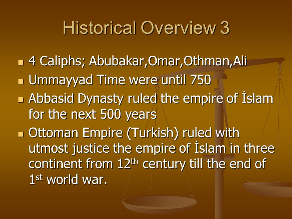 Historical Overview 3 4 Caliphs; Abubakar,Omar,Othman,Ali 4 Caliphs; Abubakar,Omar,Othman,Ali Ummayyad Time were until 750 Ummayyad Time were until 750 Abbasid Dynasty ruled the empire of İslam for the next 500 years Abbasid Dynasty ruled the empire of İslam for the next 500 years Ottoman Empire (Turkish) ruled with utmost justice the empire of İslam in three continent from 12 th century till the end of 1 st world war.