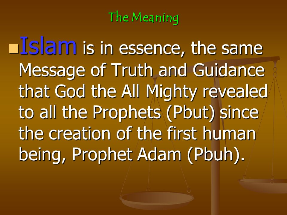 The Meaning Islam Islam is in essence, the same Message of Truth and Guidance that God the All Mighty revealed to all the Prophets (Pbut) since the creation of the first human being, Prophet Adam (Pbuh).