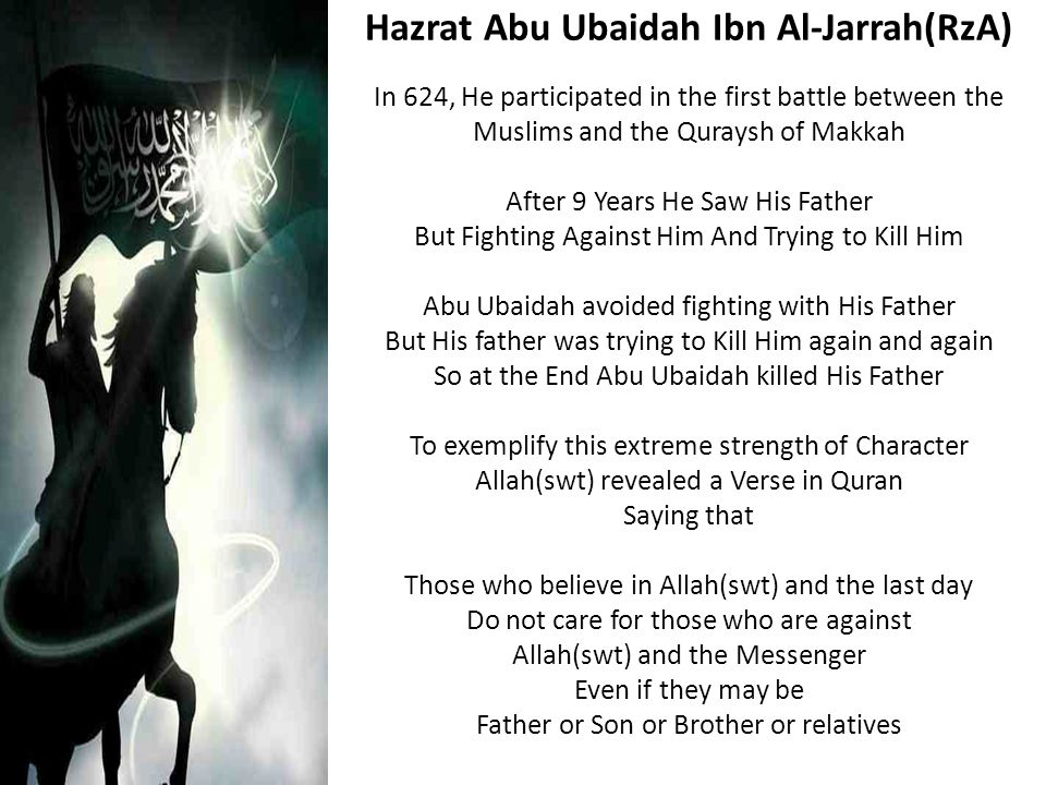 In 624, He participated in the first battle between the Muslims and the Quraysh of Makkah After 9 Years He Saw His Father But Fighting Against Him And Trying to Kill Him Abu Ubaidah avoided fighting with His Father But His father was trying to Kill Him again and again So at the End Abu Ubaidah killed His Father To exemplify this extreme strength of Character Allah(swt) revealed a Verse in Quran Saying that Those who believe in Allah(swt) and the last day Do not care for those who are against Allah(swt) and the Messenger Even if they may be Father or Son or Brother or relatives Hazrat Abu Ubaidah Ibn Al-Jarrah(RzA)