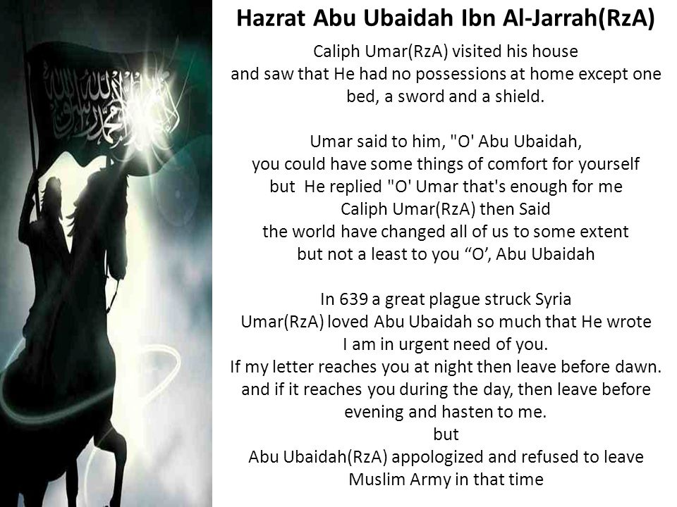 Hazrat Abu Ubaidah Ibn Al-Jarrah(RzA) Caliph Umar(RzA) visited his house and saw that He had no possessions at home except one bed, a sword and a shie