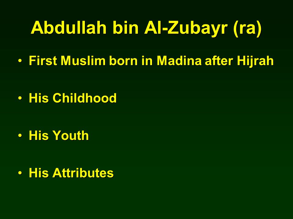 Abdullah bin Al-Zubayr (ra) First Muslim born in Madina after HijrahFirst Muslim born in Madina after Hijrah His ChildhoodHis Childhood His YouthHis Youth His AttributesHis Attributes