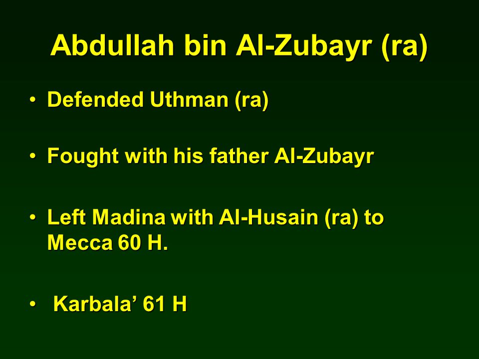 Abdullah bin Al-Zubayr (ra) Defended Uthman (ra)Defended Uthman (ra) Fought with his father Al-ZubayrFought with his father Al-Zubayr Left Madina with Al-Husain (ra) to Mecca 60 H.Left Madina with Al-Husain (ra) to Mecca 60 H.