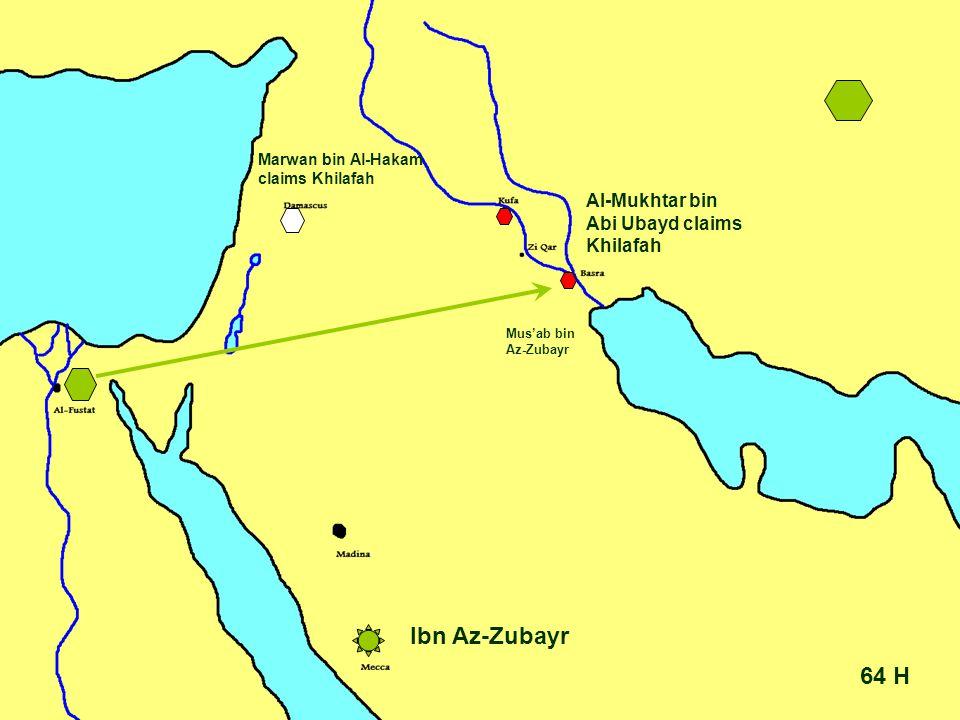 64 H Ibn Az-Zubayr Mus'ab bin Az-Zubayr Al-Mukhtar bin Abi Ubayd claims Khilafah Marwan bin Al-Hakam claims Khilafah
