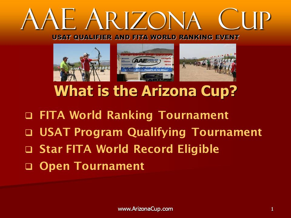 www.ArizonaCup.com2   First Major National Outdoor Championship of the year   Second only to the National Target Championship in size   USAA World Team Rolling Ranking Points   USAT Points   USA archers gain International level competition experience AAE A rizona C up USAT QUALIFIER AND FITA WORLD RANKING EVENT Importance to the USA?