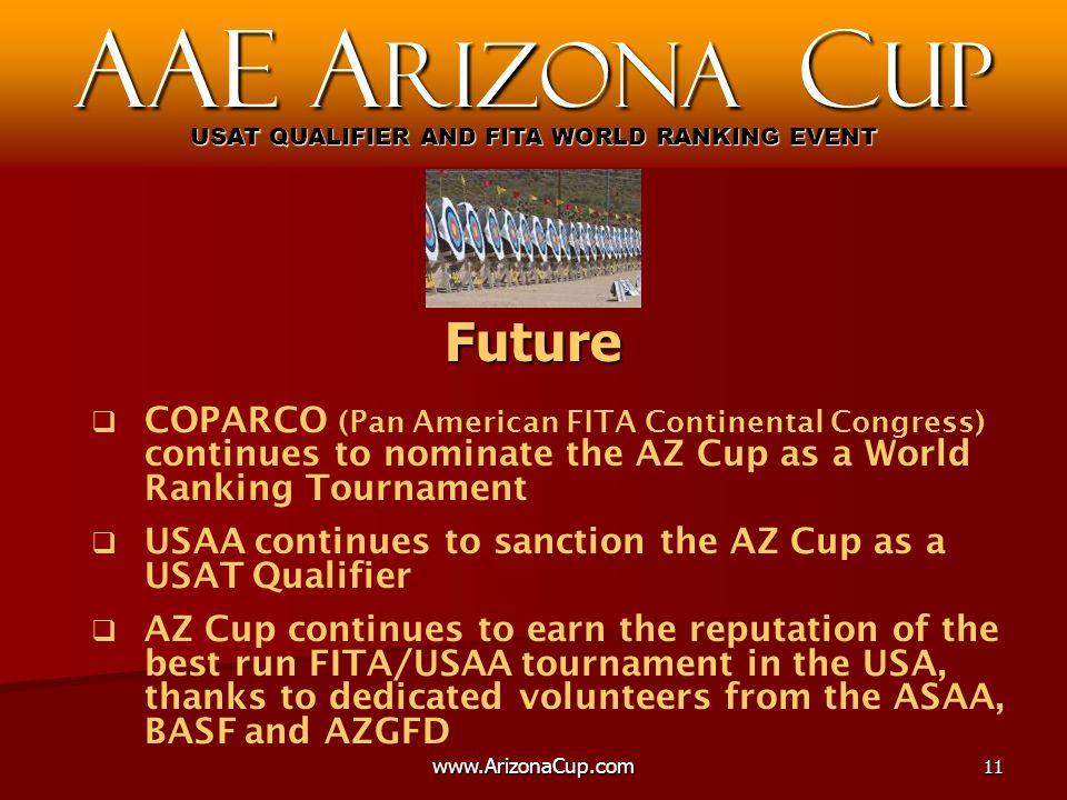   COPARCO (Pan American FITA Continental Congress) continues to nominate the AZ Cup as a World Ranking Tournament   USAA continues to sanction the AZ Cup as a USAT Qualifier   AZ Cup continues to earn the reputation of the best run FITA/USAA tournament in the USA, thanks to dedicated volunteers from the ASAA, BASF and AZGFD AAE A rizona C up USAT QUALIFIER AND FITA WORLD RANKING EVENT Future