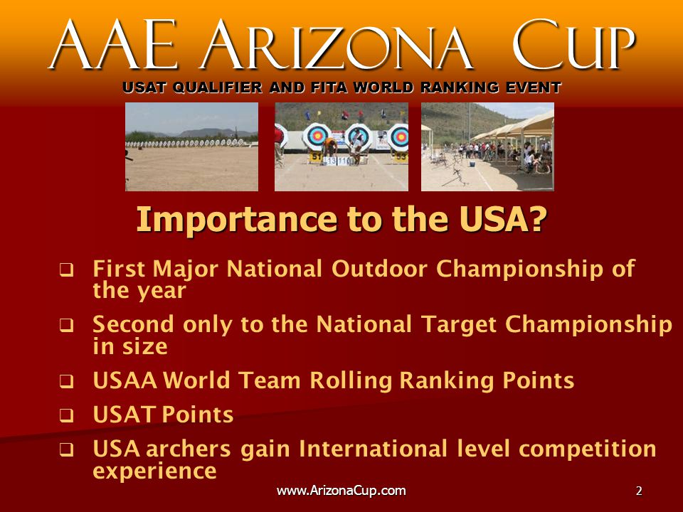   First Major National Outdoor Championship of the year   Second only to the National Target Championship in size   USAA World Team Rolling Ranking Points   USAT Points   USA archers gain International level competition experience AAE A rizona C up USAT QUALIFIER AND FITA WORLD RANKING EVENT Importance to the USA