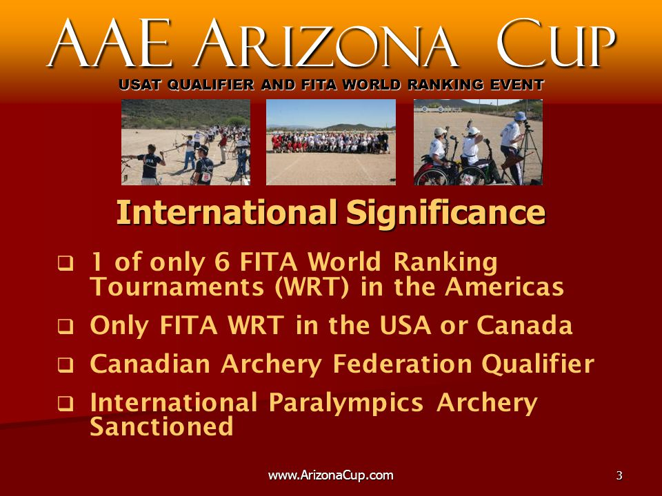   1 of only 6 FITA World Ranking Tournaments (WRT) in the Americas   Only FITA WRT in the USA or Canada   Canadian Archery Federation Qualifier   International Paralympics Archery Sanctioned AAE A rizona C up USAT QUALIFIER AND FITA WORLD RANKING EVENT International Significance