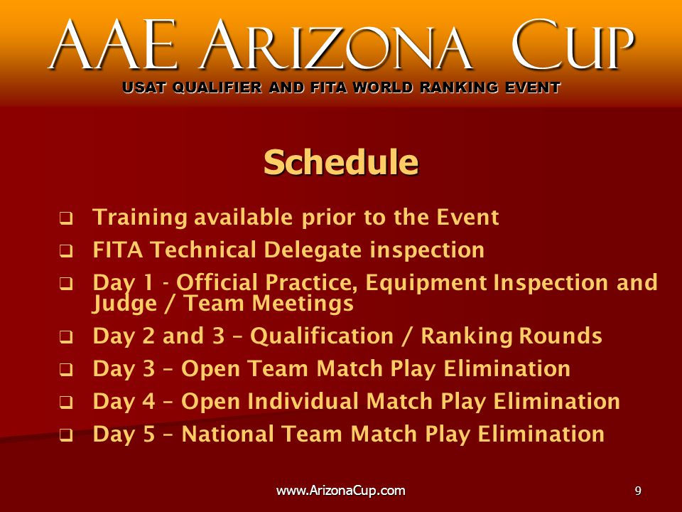   Training available prior to the Event   FITA Technical Delegate inspection   Day 1 - Official Practice, Equipment Inspection and Judge / Team Meetings   Day 2 and 3 – Qualification / Ranking Rounds   Day 3 – Open Team Match Play Elimination   Day 4 – Open Individual Match Play Elimination   Day 5 – National Team Match Play Elimination AAE A rizona C up USAT QUALIFIER AND FITA WORLD RANKING EVENT Schedule