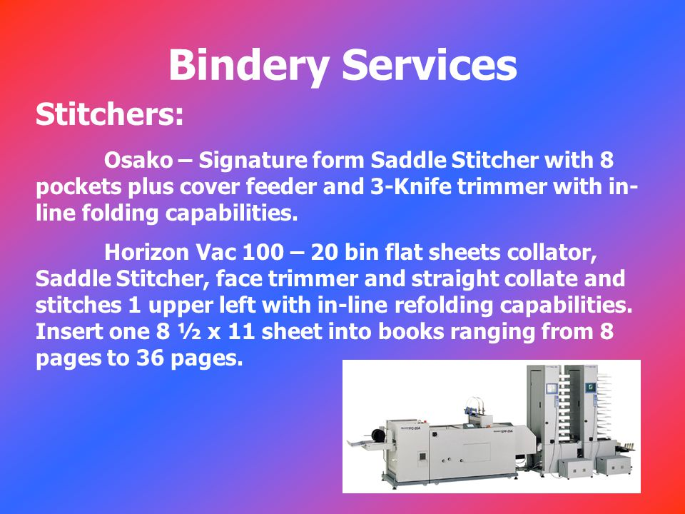 Bindery Services Stitchers: Osako – Signature form Saddle Stitcher with 8 pockets plus cover feeder and 3-Knife trimmer with in- line folding capabilities.