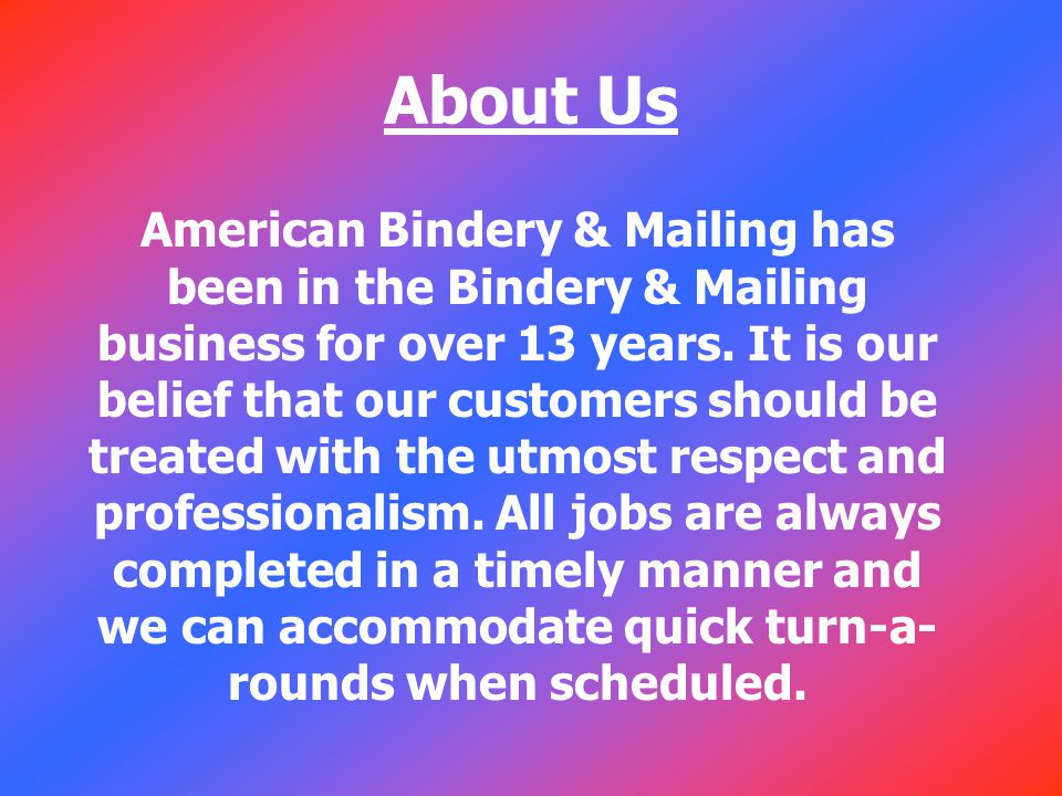 About Us American Bindery & Mailing has been in the Bindery & Mailing business for over 13 years.