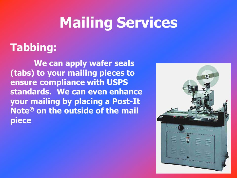 Mailing Services Tabbing: We can apply wafer seals (tabs) to your mailing pieces to ensure compliance with USPS standards.