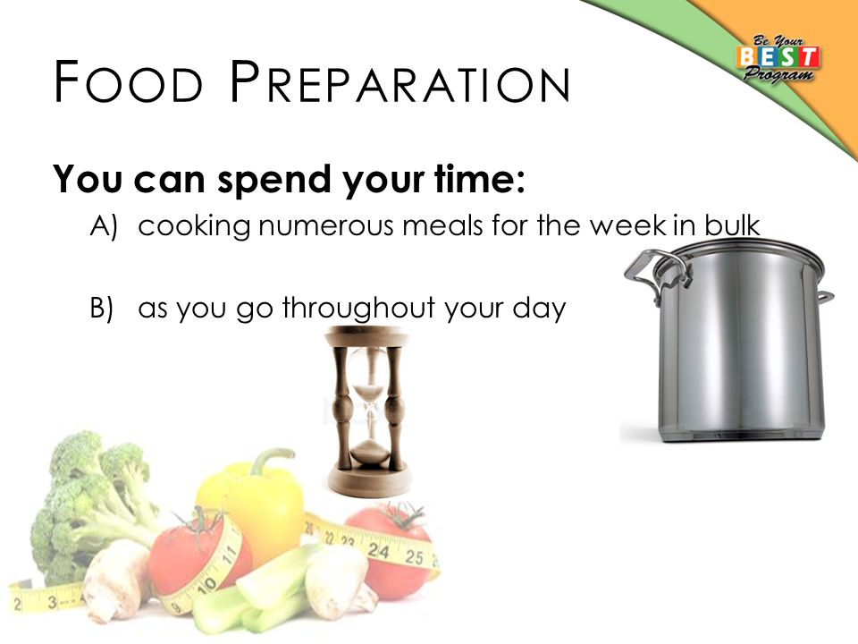 F OOD P REPARATION You can spend your time: A)cooking numerous meals for the week in bulk B)as you go throughout your day