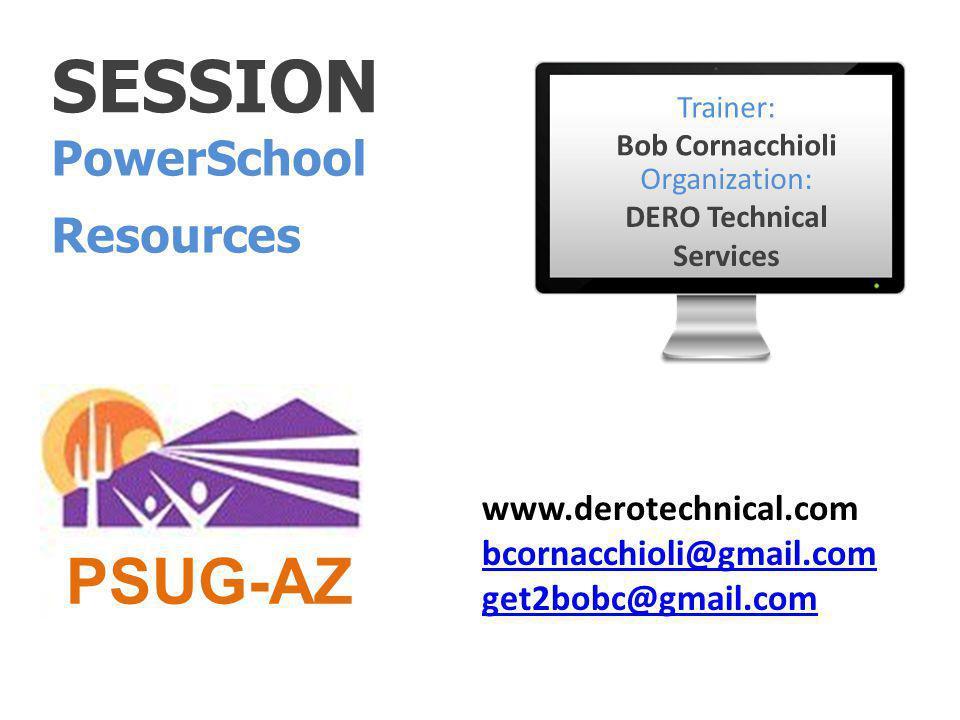 SESSION PowerSchool Resources Trainer: Bob Cornacchioli Organization: DERO Technical Services www.derotechnical.com bcornacchioli@gmail.com get2bobc@gmail.com PSUG-AZ