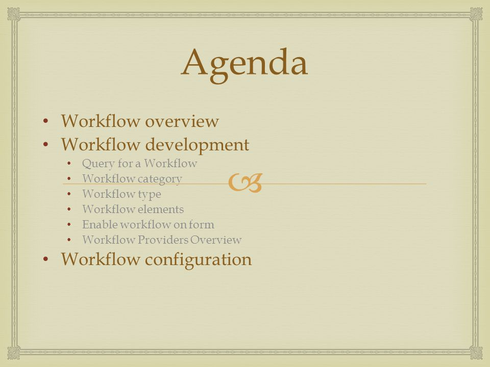 Agenda Workflow overview Workflow development Query for a Workflow Workflow category Workflow type Workflow elements Enable workflow on form Workflow Providers Overview Workflow configuration