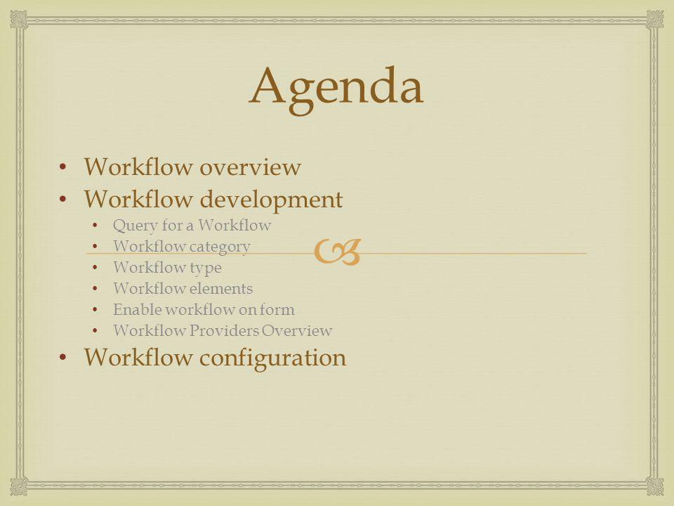  Agenda Workflow overview Workflow development Query for a Workflow Workflow category Workflow type Workflow elements Enable workflow on form Workflow Providers Overview Workflow configuration