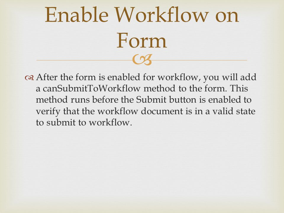   After the form is enabled for workflow, you will add a canSubmitToWorkflow method to the form.