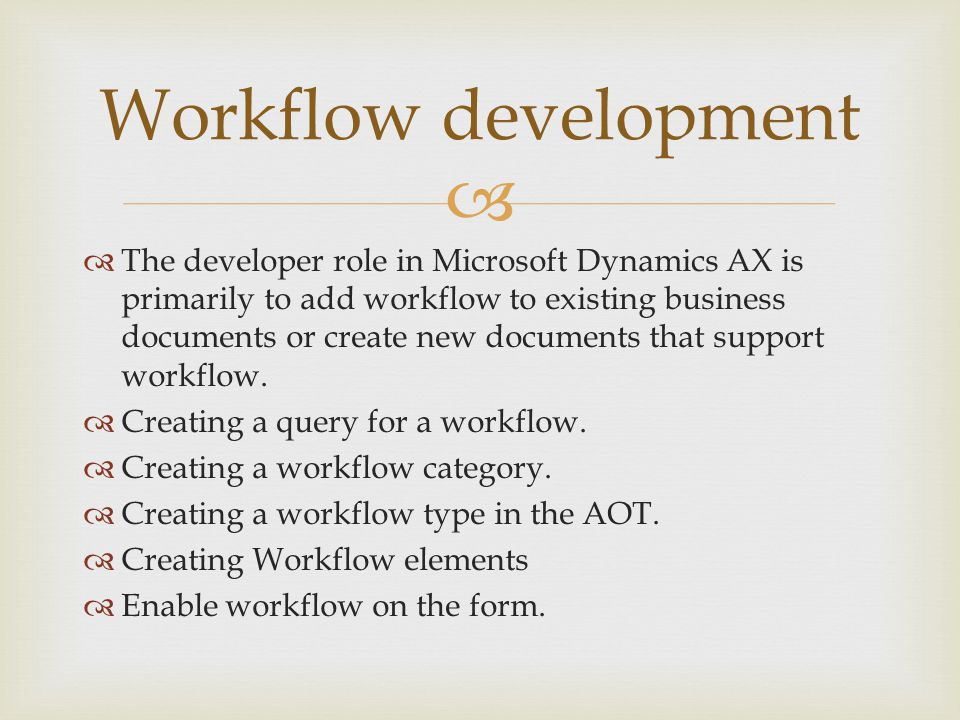   The developer role in Microsoft Dynamics AX is primarily to add workflow to existing business documents or create new documents that support workflow.