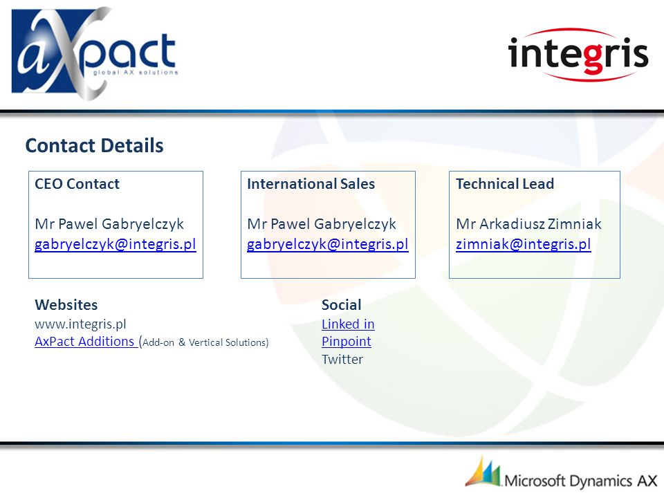 Contact Details CEO Contact Mr Pawel Gabryelczyk gabryelczyk@integris.pl gabryelczyk@integris.pl Websites www.integris.pl AxPact Additions AxPact Additions ( Add-on & Vertical Solutions) International Sales Mr Pawel Gabryelczyk gabryelczyk@integris.pl gabryelczyk@integris.pl Technical Lead Mr Arkadiusz Zimniak zimniak@integris.pl zimniak@integris.pl Social Linked in Pinpoint Twitter