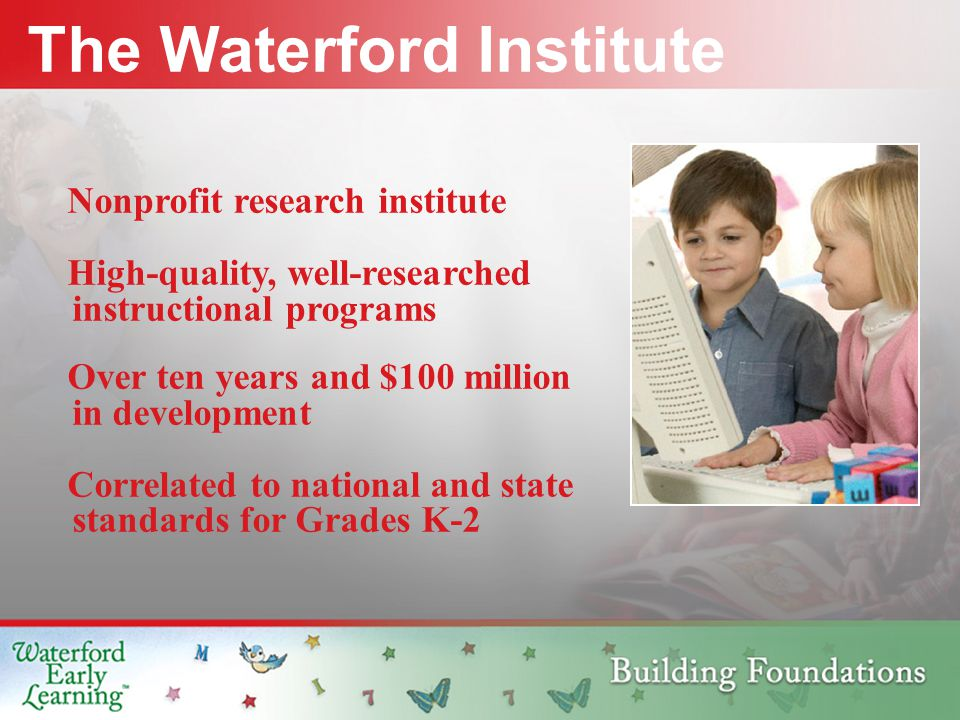 Nonprofit research institute High-quality, well-researched instructional programs The Waterford Institute Over ten years and $100 million in development Correlated to national and state standards for Grades K-2