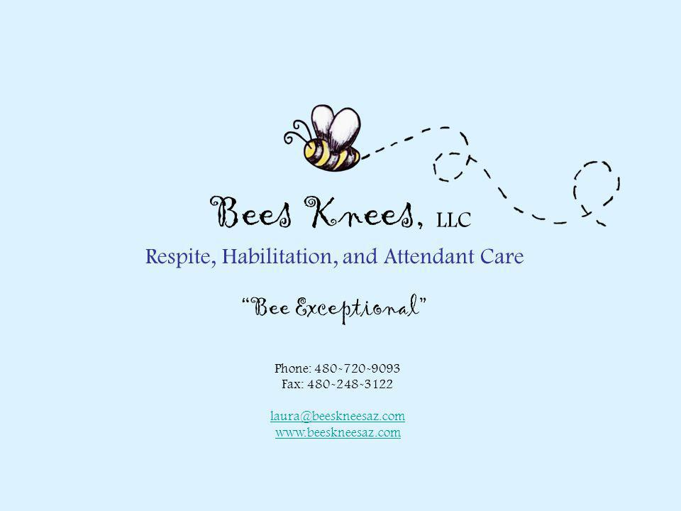 "Respite, Habilitation, and Attendant Care Phone: 480-720-9093 Fax: 480-248-3122 laura@beeskneesaz.com www.beeskneesaz.com Bees Knees, LLC ""Bee Excepti"
