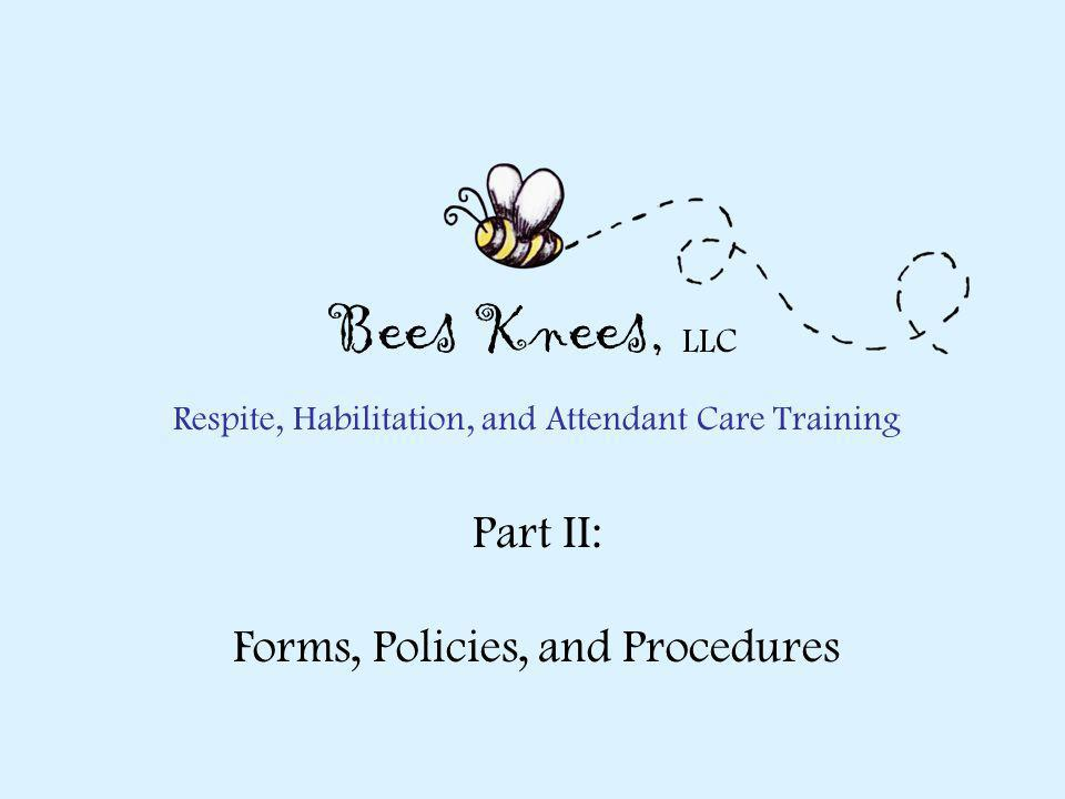 Respite, Habilitation, and Attendant Care Training Part II: Forms, Policies, and Procedures Bees Knees, LLC