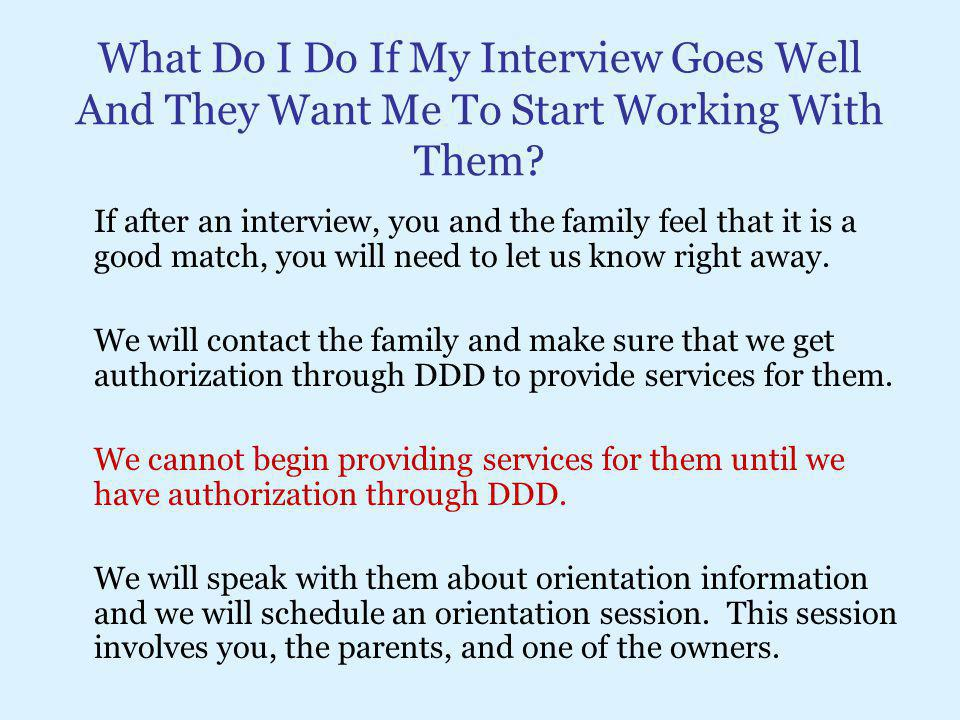 What Do I Do If My Interview Goes Well And They Want Me To Start Working With Them? If after an interview, you and the family feel that it is a good m