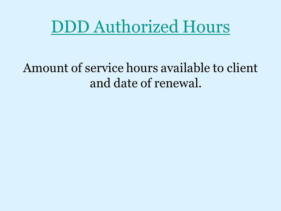 DDD Authorized Hours Amount of service hours available to client and date of renewal.